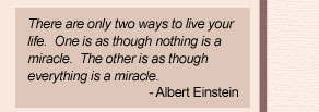 Albert Einstein Quote - There are only two ways to live your life.  One is as though nothing is a miracle.  The other is as though everything is a miracle.
