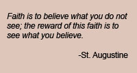 Faith is to believe what you do not see; the reward of this faith is to see what you believe.  St. Augustine