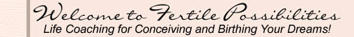 Welcome to Fertile Possibilities Life Coaching for Conceiving and Birthing Your Dreams