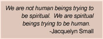 Jacquelyn Small Quote - We are not human beings trying to be spiritual.  We are spiritual beings trying to be human
